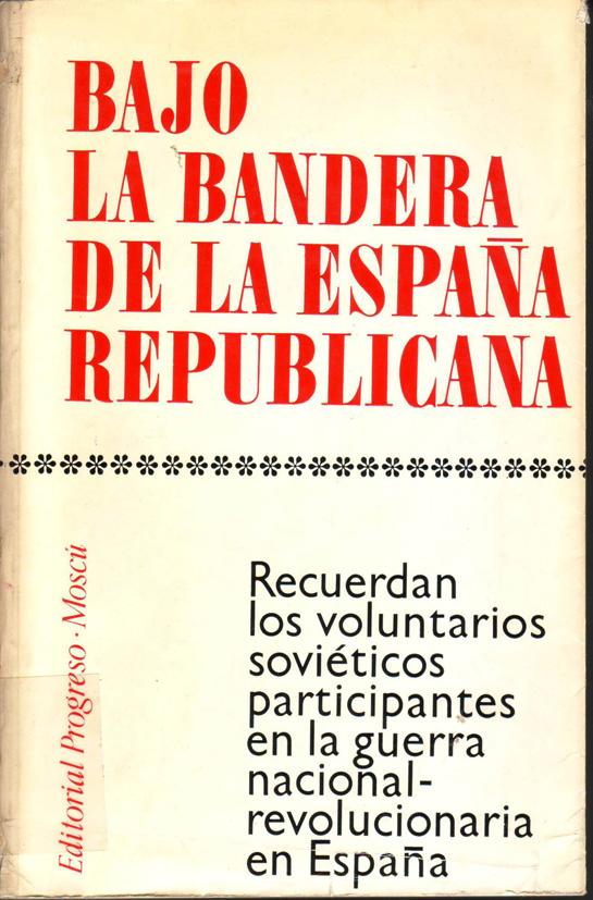 Bajo la bandera de la España republicana : recuerdan los voluntarios soviéticos participantes en la guerra nacional-revolucionaria en España.